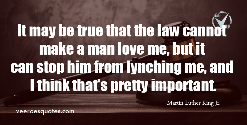It may be true that the law cannot make a man love me, but it can stop him from lynching me, and I think that's pretty important. ~ Martin Luther King Jr.