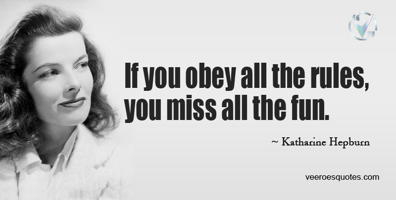 If You Obey all the Rules, You Miss all the Fun. ~ Katharine Hepburn.