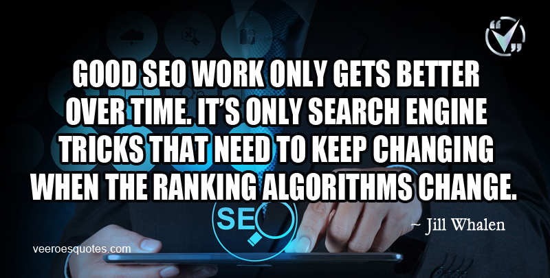 Good SEO work only gets better over time. It's only search engine tricks that need to keep changing when the ranking algorithms change. ~ Jill Whalen