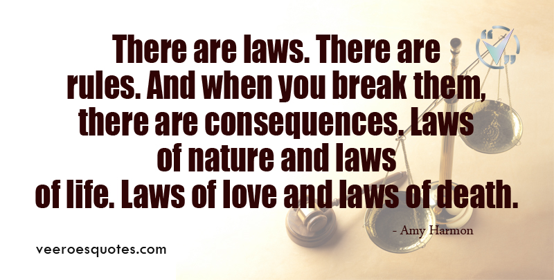 There are laws. There are rules. And when you break them, there are consequences. Laws of nature and laws of life. Laws of love and laws of death. ~ Amy Harmon