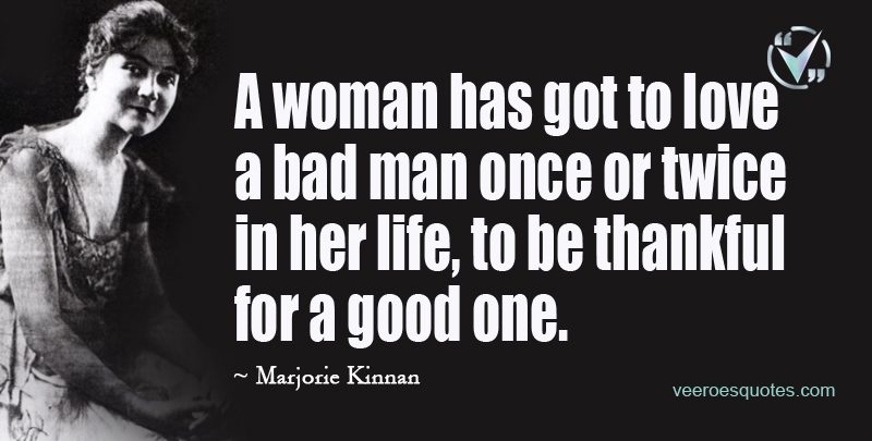 A Woman has got to Love a Bad Man once or twice in her Life, to be Thankful for a Good One. ~ Marjorie Kinnan