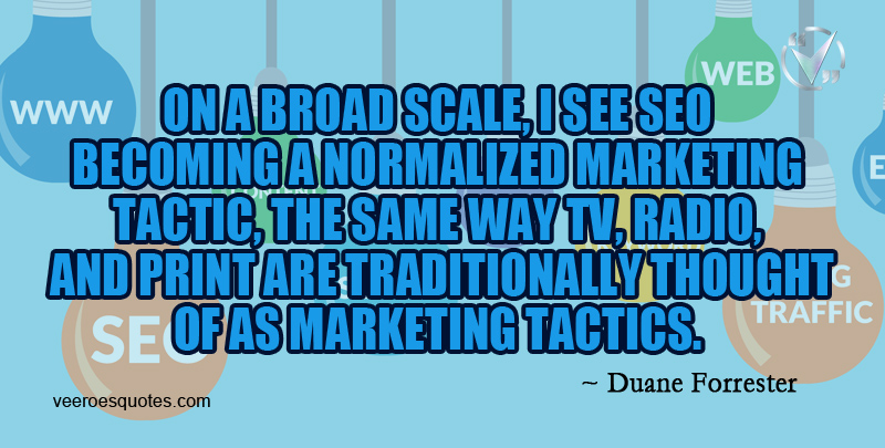 On a broad scale, I see SEO becoming a normalized marketing tactic, the same way TV, radio, and print are traditionally thought of as marketing tactics. ~ Duane Forrester
