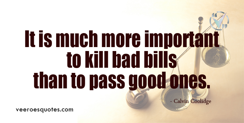 It is much more Important to Kill Bad Bills than to Pass Good Ones. ~ Calvin Coolidge