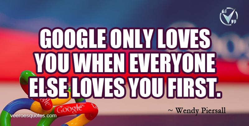 Google Only Loves You when Everyone else Loves You First. ~ Wendy Piersall