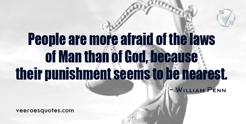 People are more afraid of the laws of Man than of God, because their punishment seems to be nearest. ~ William Penn