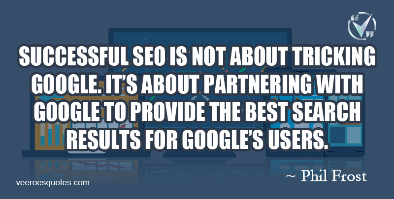 Successful SEO is not about Tricking Google. It's about Partnering with Google to provide the Best Search Results for Google's users. ~ Phil Frost