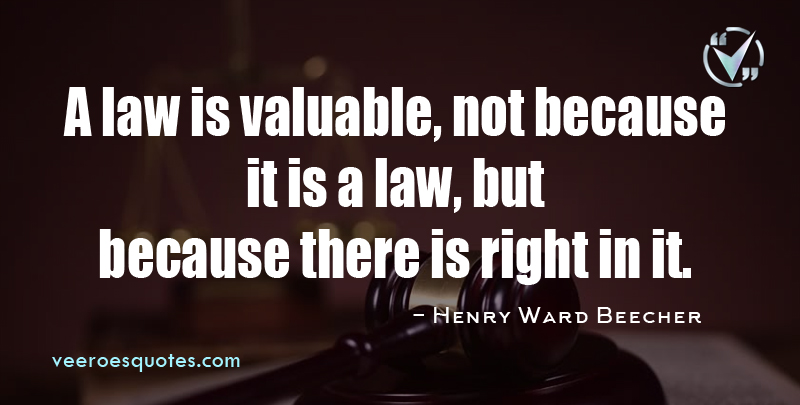 A Law is Valuable, not because it is a Law, but because there is Right in it. ~ Henry Ward Beecher
