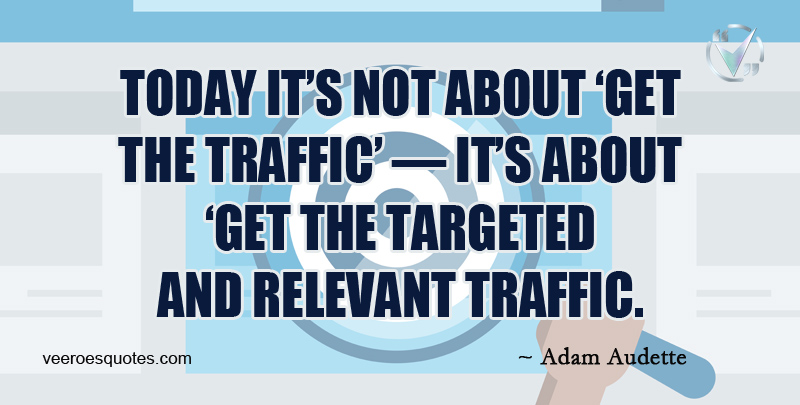 Today it's not about 'Get The Traffic' - it's about 'Get The Targeted and Relevant Traffic. ~ Adam Audette