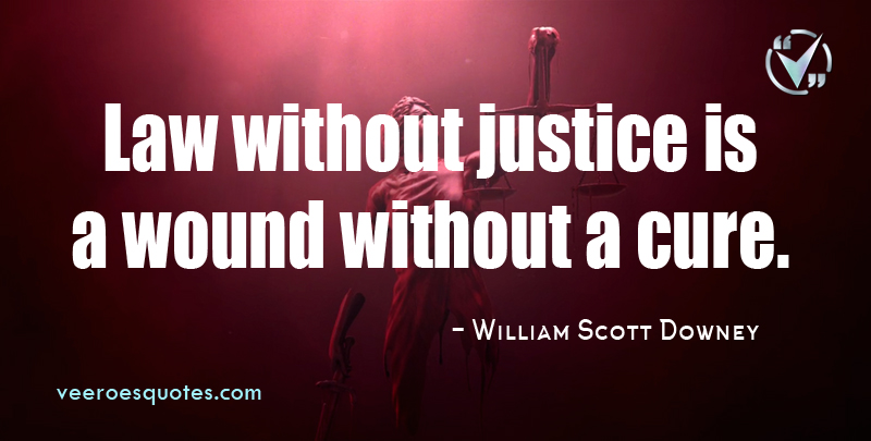 Law without Justice is a Wound without a Cure. ~ William Scott Downey.