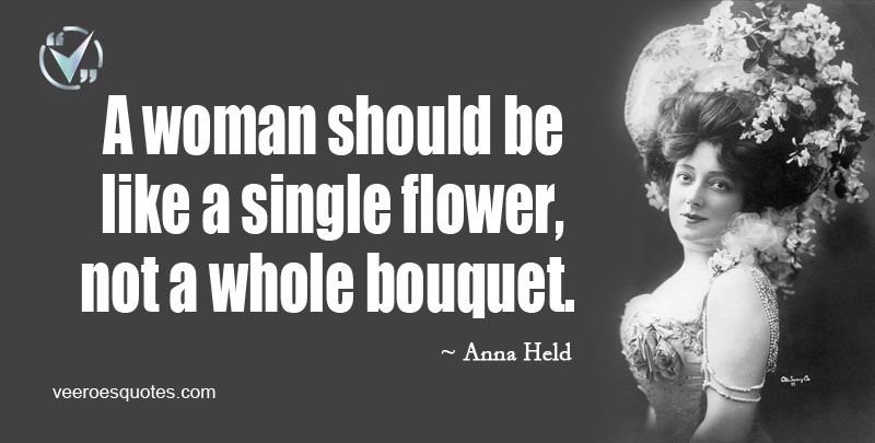 A Woman should be like a Single Flower, not a Whole Bouquet. ~ Anna Held