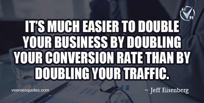 It's much easier to double your business by doubling your conversion rate than by doubling your traffic. ~ Jeff Eisenberg