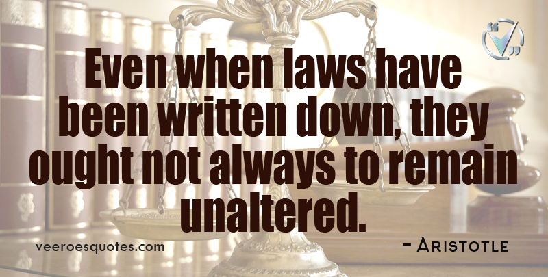 Even when laws have been written down, they ought not always to remain unaltered. ~ Aristotle.