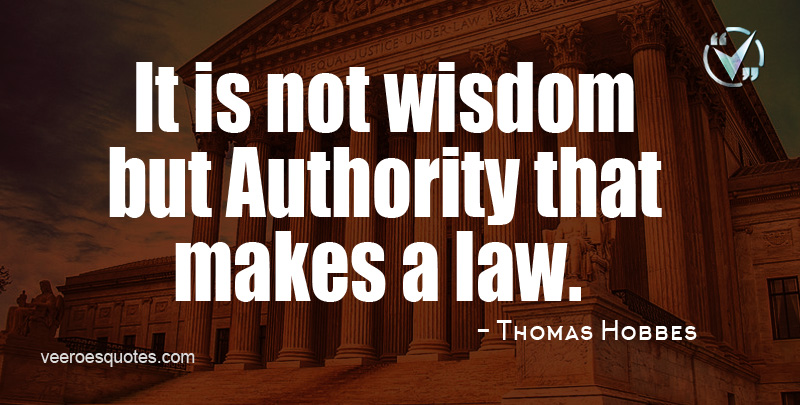 It is not Wisdom but Authority that makes a Law. ~ Thomas Hobbes