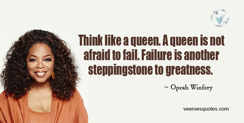 Think like a Queen. A Queen is not Afraid to Fail. Failure is another Steppingstone to Greatness. ~ Oprah Winfrey