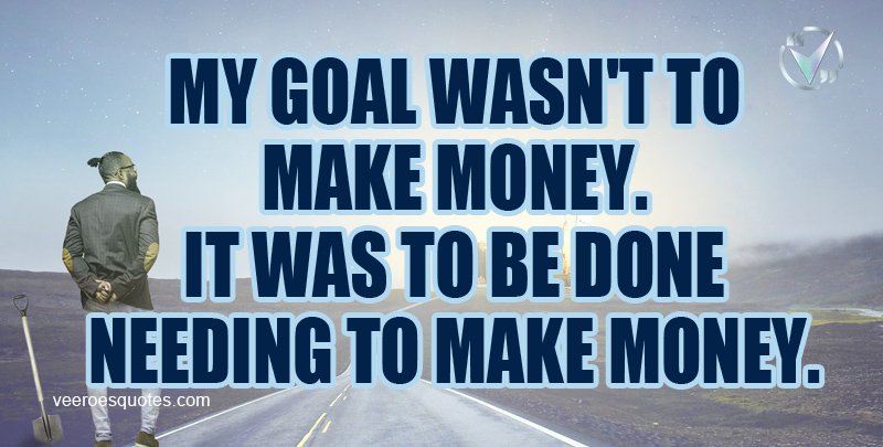 My Goal wasn't To Make Money. It was to be Done Needing to Make Money.