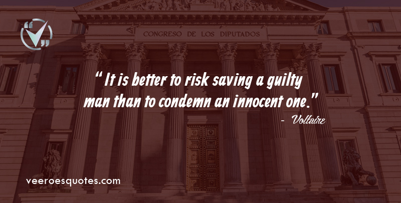 It is better to risk saving a guilty man than to condemn an innocent one. ~ Voltaire