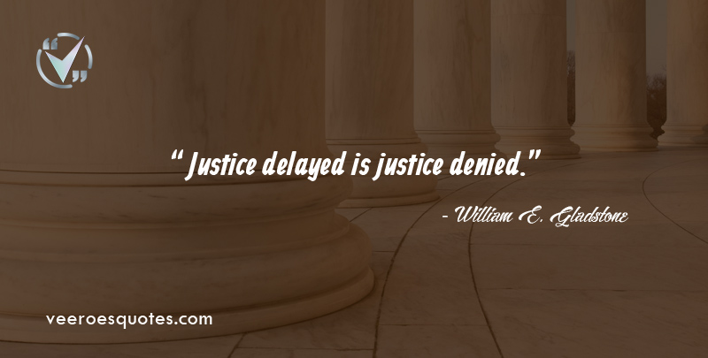 Justice delayed is justice denied. ~ William E. Gladstone
