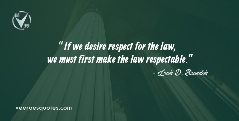 If we desire respect for the law, we must first make the law respectable. ~ Louis D. Brandeis