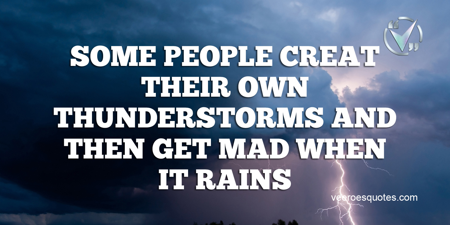 Some People Create Their Own Thunderstorms and Then Get Mad When It Rains.