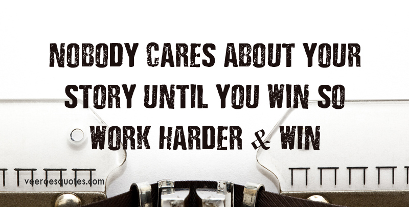 Nobody Cares About Your Story Until You Win So Work Harder and Win