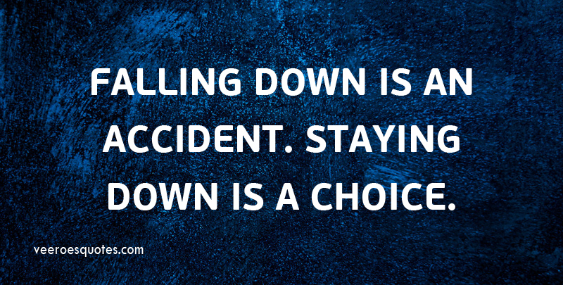 Falling Down is an Accident, Staying Down is a Choice.