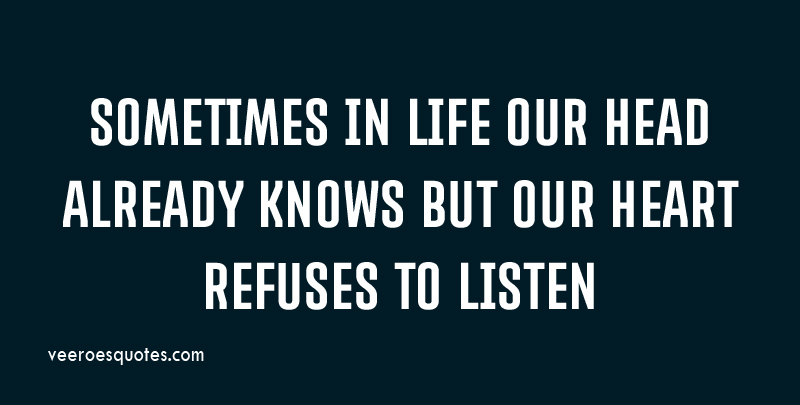 Sometimes in our Life Our Head Already Knows But Our Heart Refuses to Listen.