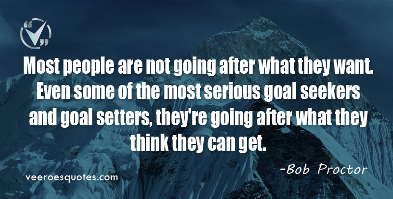 Most people are not going after what they want. Even some of the most serious goal seekers and goal setters, they're going after what they think they can get. ~ Bob Proctor
