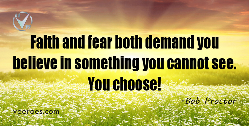 Faith and fear both demand you believe in something you cannot see. You choose! ~ Bob Proctor