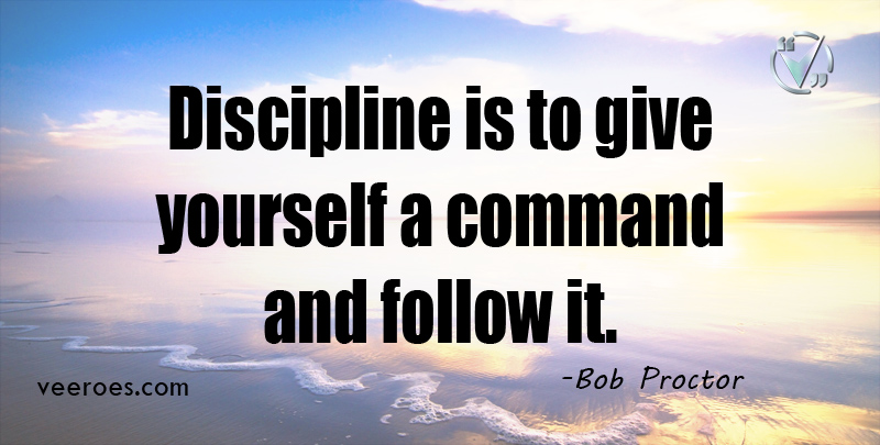 Discipline is to give yourself a command and follow it. ~ Bob Proctor