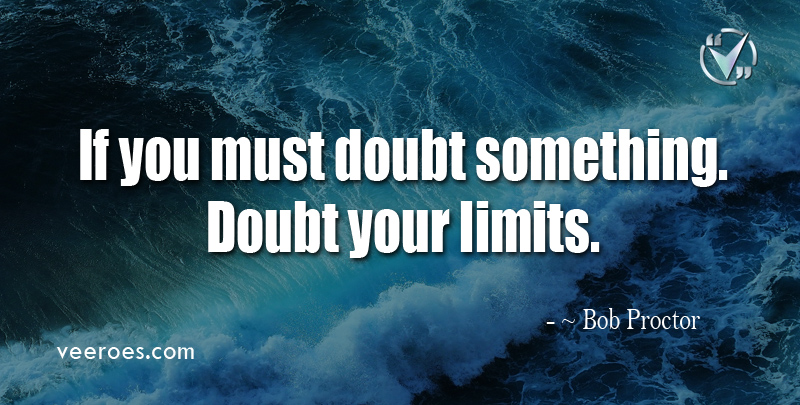 If You must Doubt Something. Doubt Your Limits. ~ Bob Proctor.