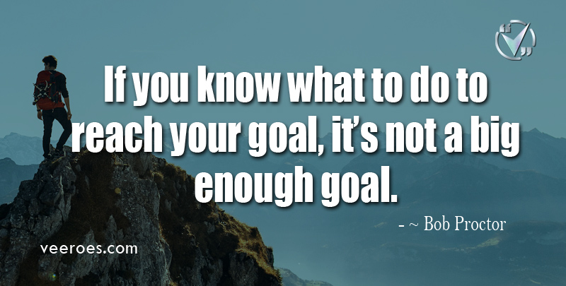 If You Know What To Do To Reach Your Goal, It's Not A Big Enough Goal. ~ Bob Proctor