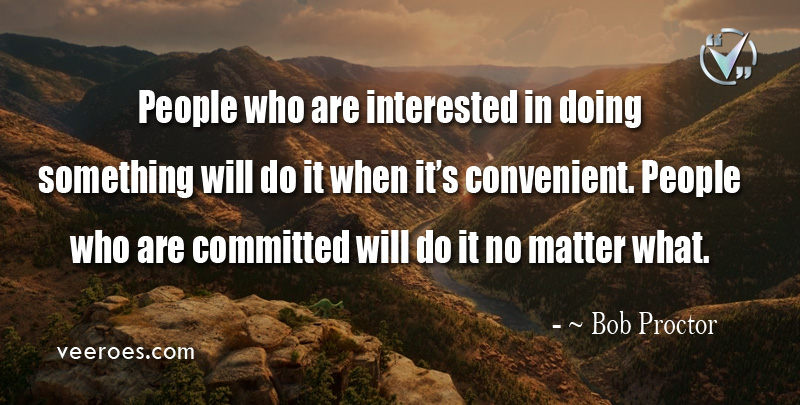 People who are interested in doing something will do it when it's convenient. People who are committed will do it no matter what. ~ Bob Proctor