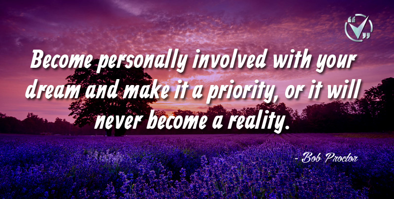 Become personally involved with your Dream and make it a Priority, or it will never become a Reality. ~ Bob Proctor
