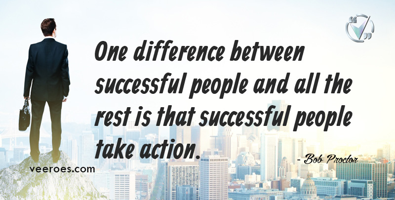 One Difference between Successful People and all the rest is that Successful People Take Action. ~ Bob Proctor
