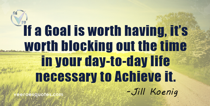 If a goal is worth having, it's worth blocking out the time in your day-to-day life necessary to achieve it. ~ Jill Koenig