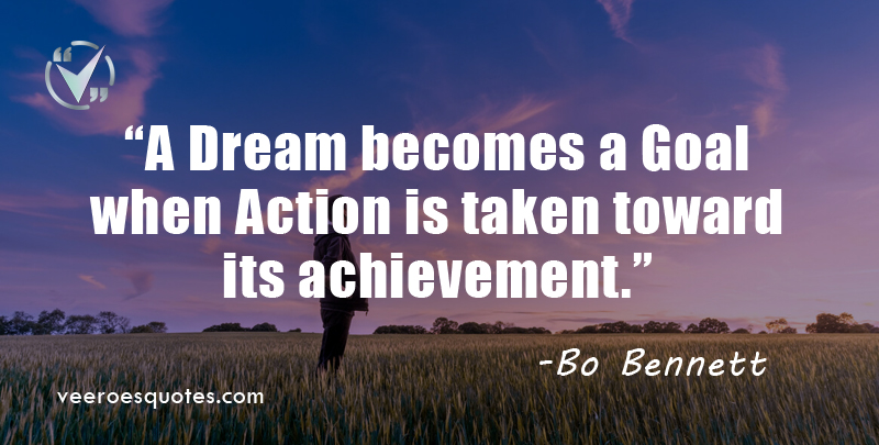 A dream becomes a goal when action is taken toward its achievement. ~ Bo Bennett