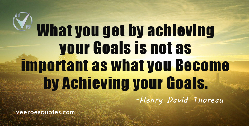 What you get by achieving your goals is not as important as what you become by achieving your goals. ~ Henry David Thoreau