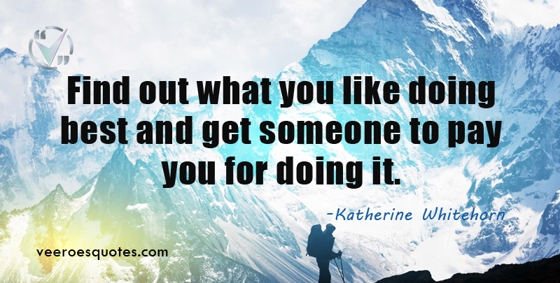Find out what you like doing best and get someone to pay you for doing it. ~Katharine Whitehorn