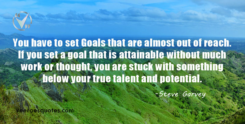 You have to set goals that are almost out of reach. If you set a goal that is attainable without much work or thought, you are stuck with something below your true talent and potential. ~ Steve Garvey