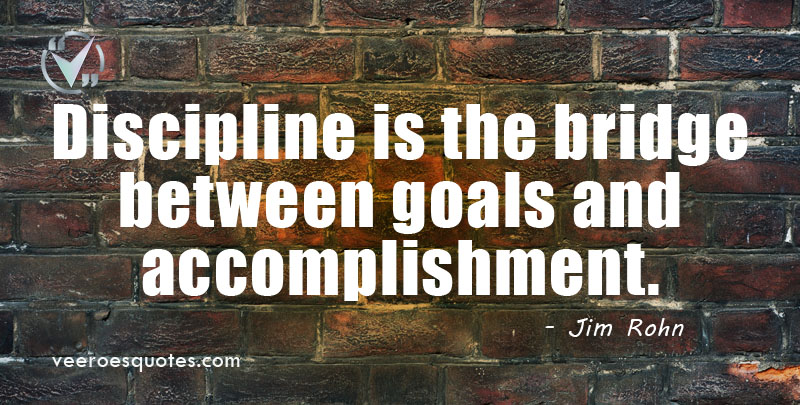Discipline is the Bridge between Goals and Accomplishment. ~ Jim Rohn