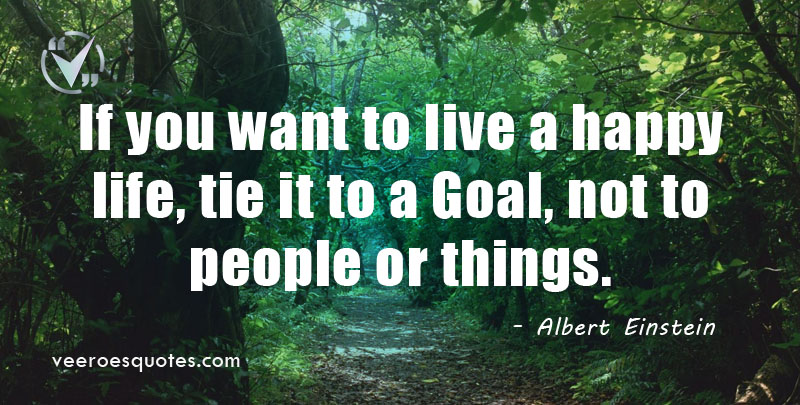 If you want to live a happy life, tie it to a Goal, not to people or things. ~ Albert Einstein