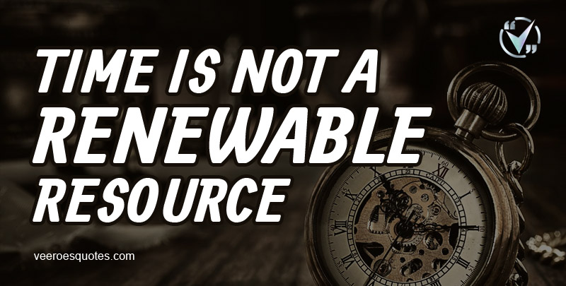 Time is Not a Renewable Resource