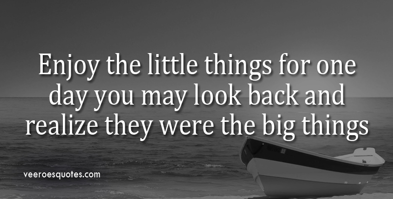 Enjoy Little Things for One Day You May Look Back And Realize They Were The Big Things.