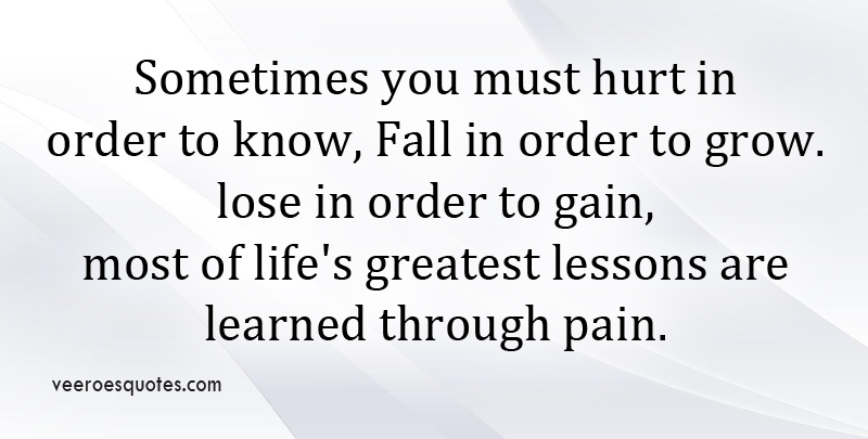 Sometimes You must Hurt in order to Know, Fall in order to Grow, Lose in order to Gain. Most of Life's Greatest Lessons are Learned through Pain.