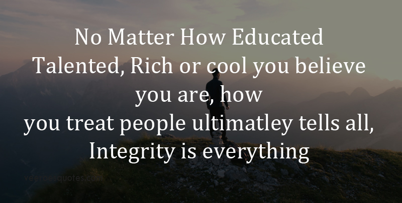 No Matter How Educated, Talented, Rich or Cool You Believe You Are, How You Treat People Ultimately Tells All, Integrity is Everything.