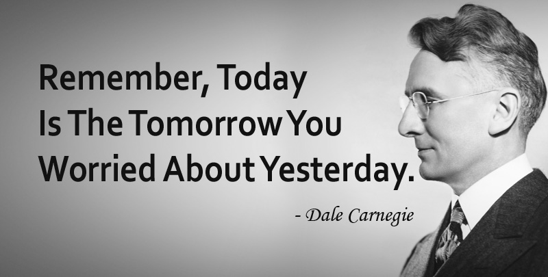 Remember, Today Is The Tomorrow You Worried About Yesterday. ~ Dale Carnegie