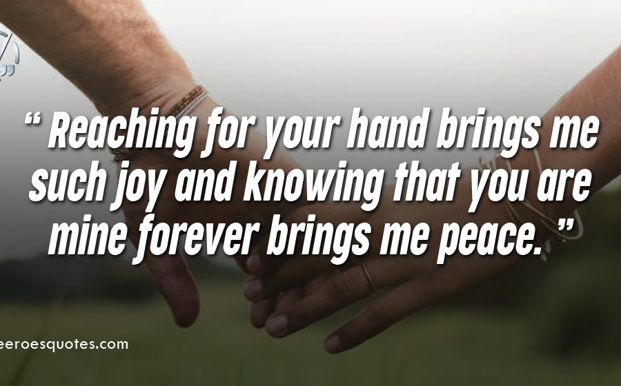 Reaching for your hand brings me such joy and knowing that you are mine forever brings me peace.