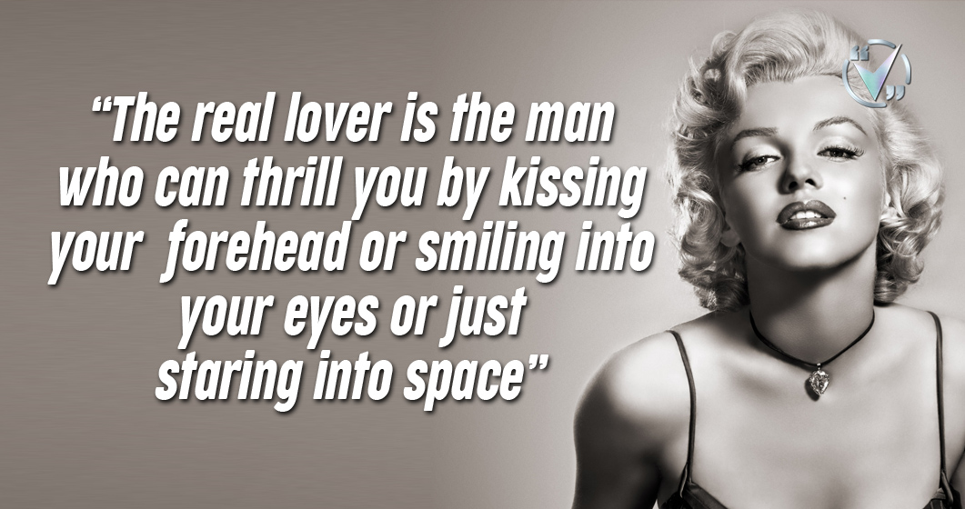 The real lover is the man who can thrill you by kissing your forehead or smiling into your eyes or just staring into space. – Merilyn Monroe