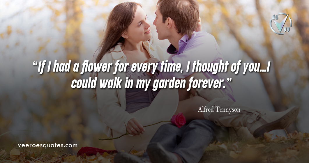 If I had a flower for every time, I thought of you…I could walk in my garden forever. – Alfred Tennyson