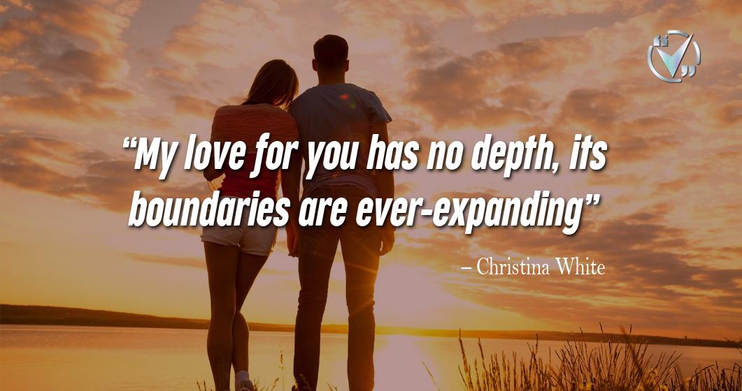 My love for you has no depth, its boundaries are ever-expanding. – Christina White